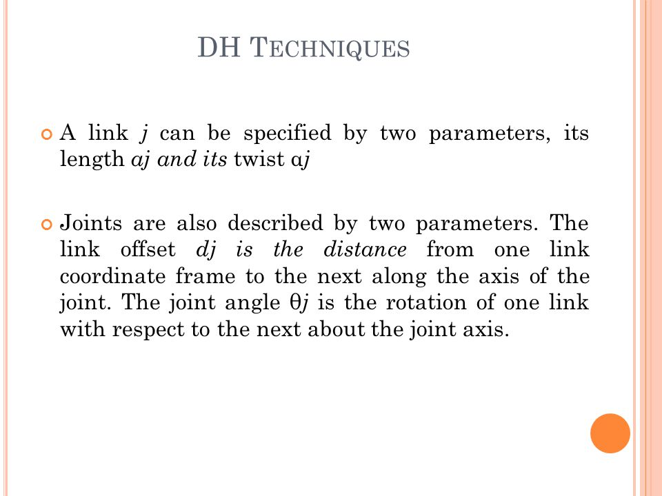 A link j can be specified by two parameters, its length aj and its twist α j Joints are also described by two parameters.