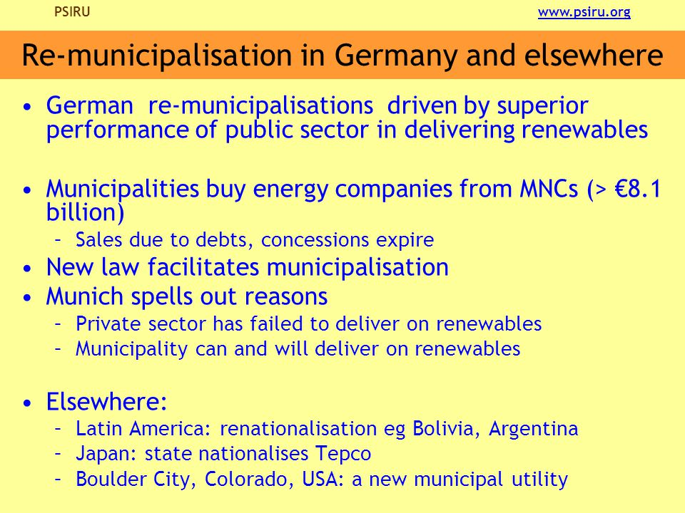 PSIRU www.psiru.orgwww.psiru.org Re-municipalisation in Germany and elsewhere German re-municipalisations driven by superior performance of public sector in delivering renewables Municipalities buy energy companies from MNCs (> €8.1 billion) –Sales due to debts, concessions expire New law facilitates municipalisation Munich spells out reasons –Private sector has failed to deliver on renewables –Municipality can and will deliver on renewables Elsewhere: –Latin America: renationalisation eg Bolivia, Argentina –Japan: state nationalises Tepco –Boulder City, Colorado, USA: a new municipal utility