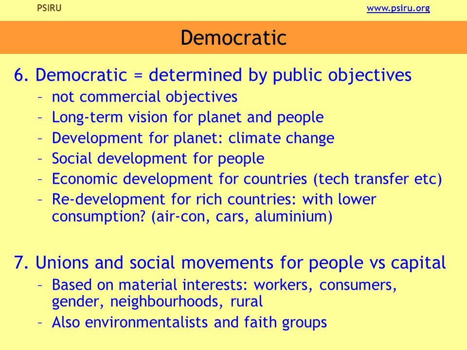 PSIRU www.psiru.orgwww.psiru.org Democratic 6. Democratic = determined by public objectives –not commercial objectives –Long-term vision for planet an