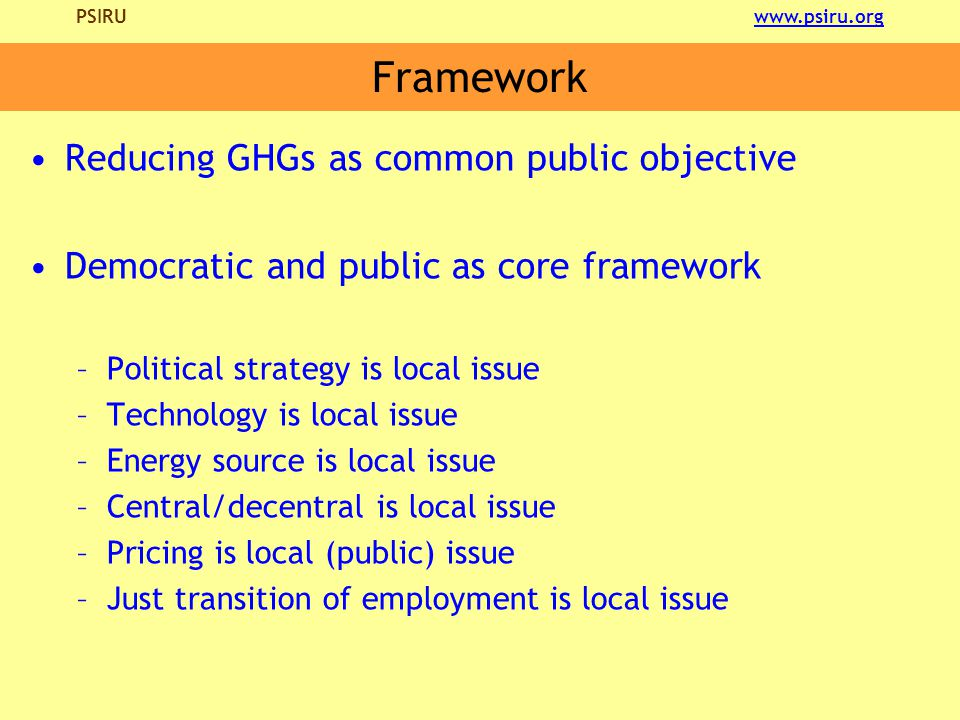 PSIRU www.psiru.orgwww.psiru.org Framework Reducing GHGs as common public objective Democratic and public as core framework –Political strategy is local issue –Technology is local issue –Energy source is local issue –Central/decentral is local issue –Pricing is local (public) issue –Just transition of employment is local issue