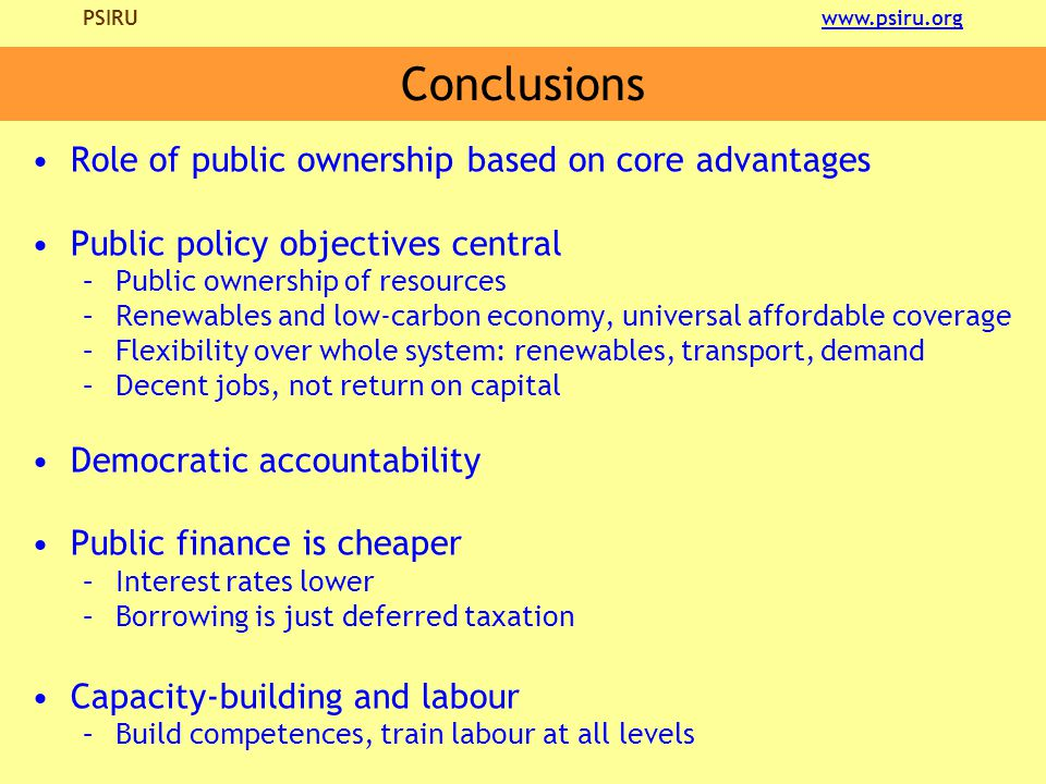 PSIRU www.psiru.orgwww.psiru.org Conclusions Role of public ownership based on core advantages Public policy objectives central –Public ownership of resources –Renewables and low-carbon economy, universal affordable coverage –Flexibility over whole system: renewables, transport, demand –Decent jobs, not return on capital Democratic accountability Public finance is cheaper –Interest rates lower –Borrowing is just deferred taxation Capacity-building and labour –Build competences, train labour at all levels