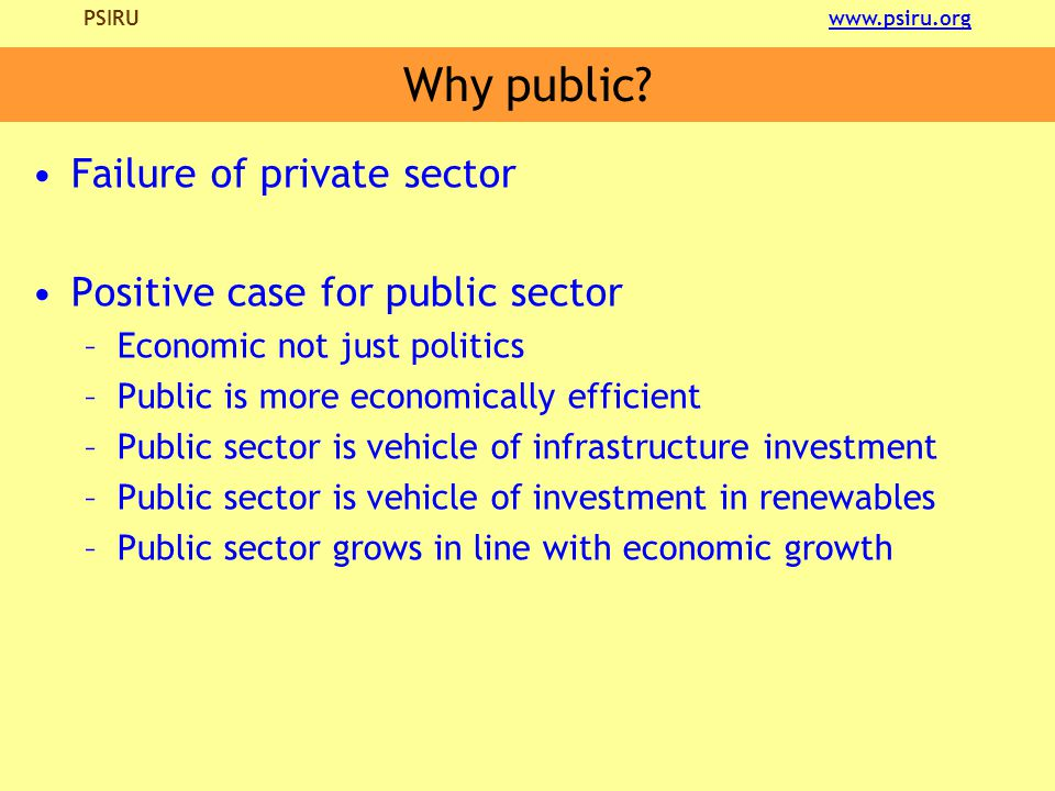 PSIRU www.psiru.orgwww.psiru.org Why public? Failure of private sector Positive case for public sector –Economic not just politics –Public is more eco