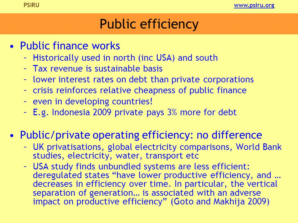 PSIRU www.psiru.orgwww.psiru.org Public efficiency Public finance works –Historically used in north (inc USA) and south –Tax revenue is sustainable basis –lower interest rates on debt than private corporations –crisis reinforces relative cheapness of public finance –even in developing countries.