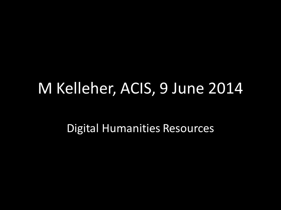 M Kelleher, ACIS, 9 June 2014 Digital Humanities Resources