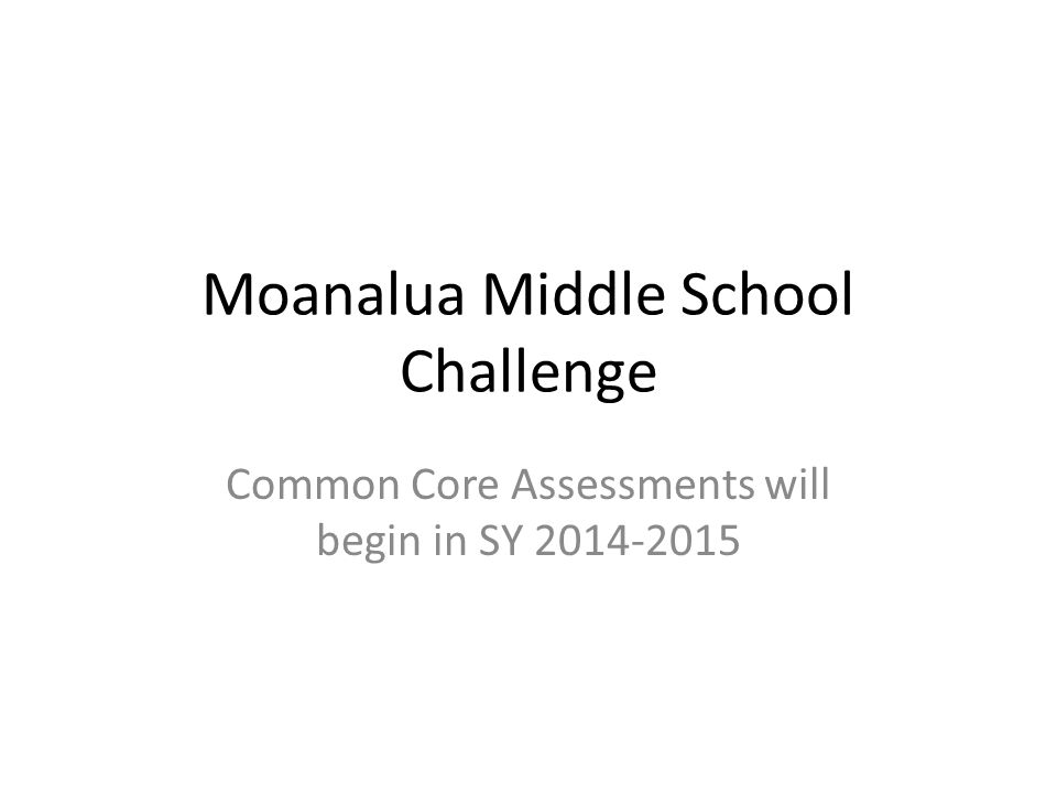 Moanalua Middle School Challenge Common Core Assessments will begin in SY 2014-2015