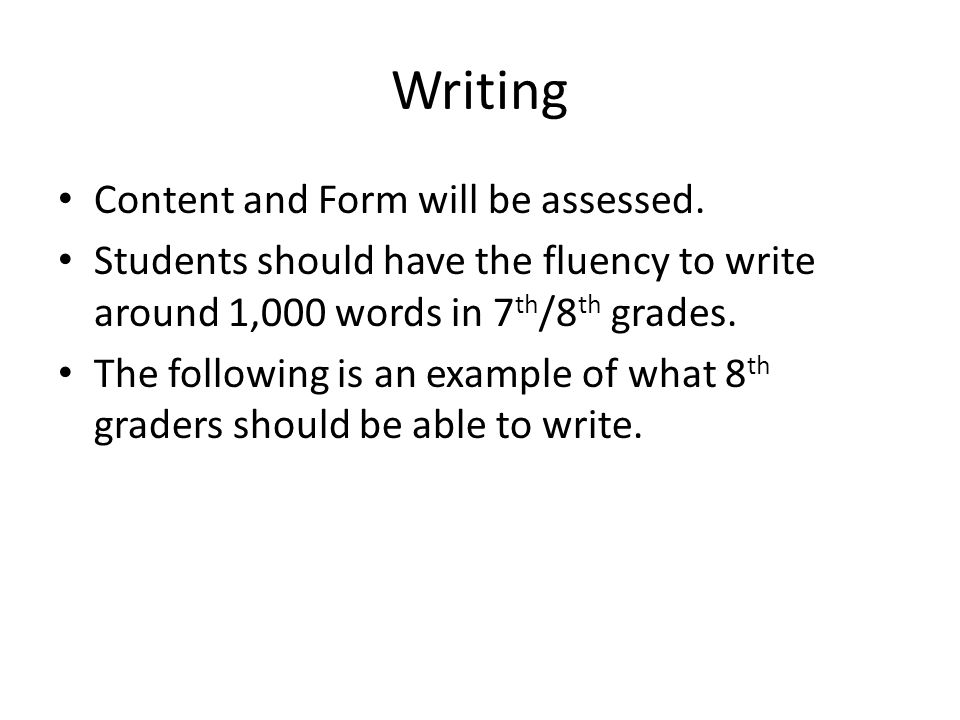 Writing Content and Form will be assessed. Students should have the fluency to write around 1,000 words in 7 th /8 th grades. The following is an exam