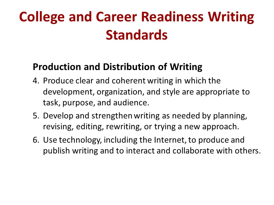 College and Career Readiness Writing Standards Production and Distribution of Writing 4.Produce clear and coherent writing in which the development, o