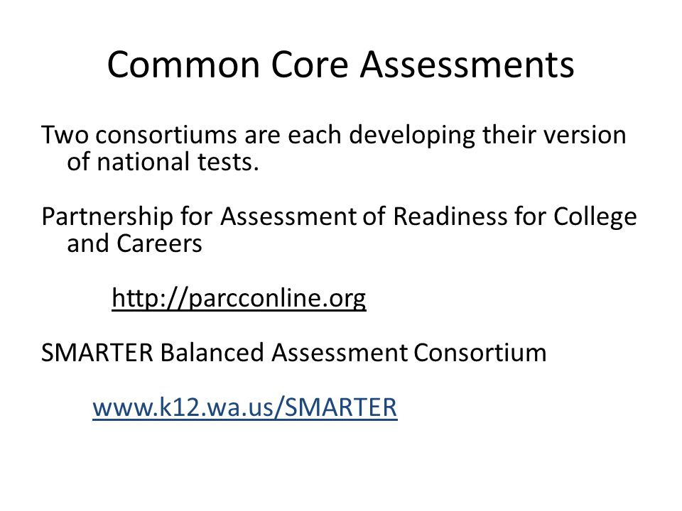 Common Core Assessments Two consortiums are each developing their version of national tests. Partnership for Assessment of Readiness for College and C