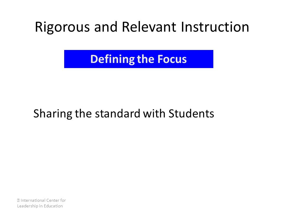 Rigorous and Relevant Instruction Sharing the standard with Students  International Center for Leadership in Education Defining the Focus