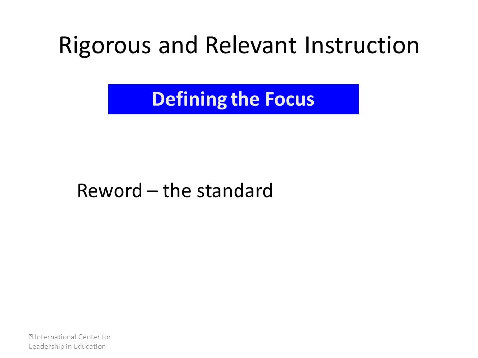 Rigorous and Relevant Instruction Reword – the standard  International Center for Leadership in Education Defining the Focus