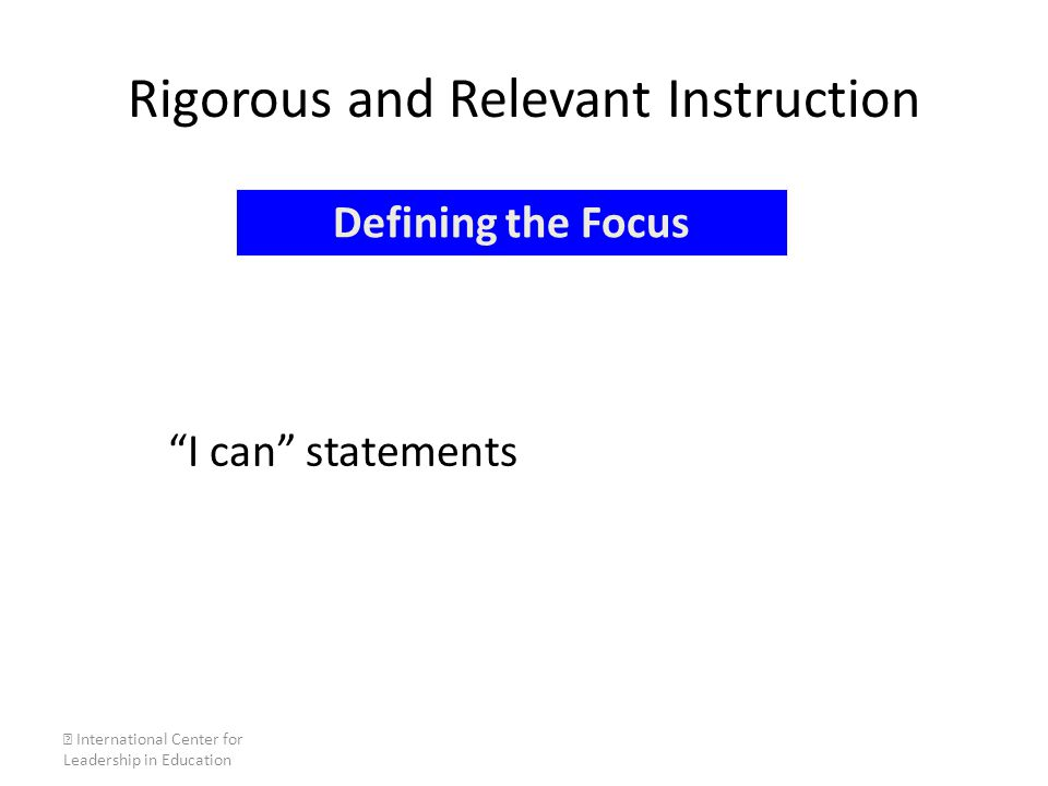 "Rigorous and Relevant Instruction ""I can"" statements  International Center for Leadership in Education Defining the Focus"