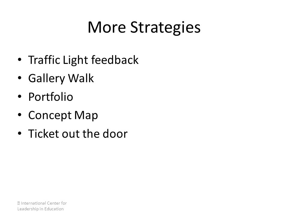 More Strategies Traffic Light feedback Gallery Walk Portfolio Concept Map Ticket out the door  International Center for Leadership in Education