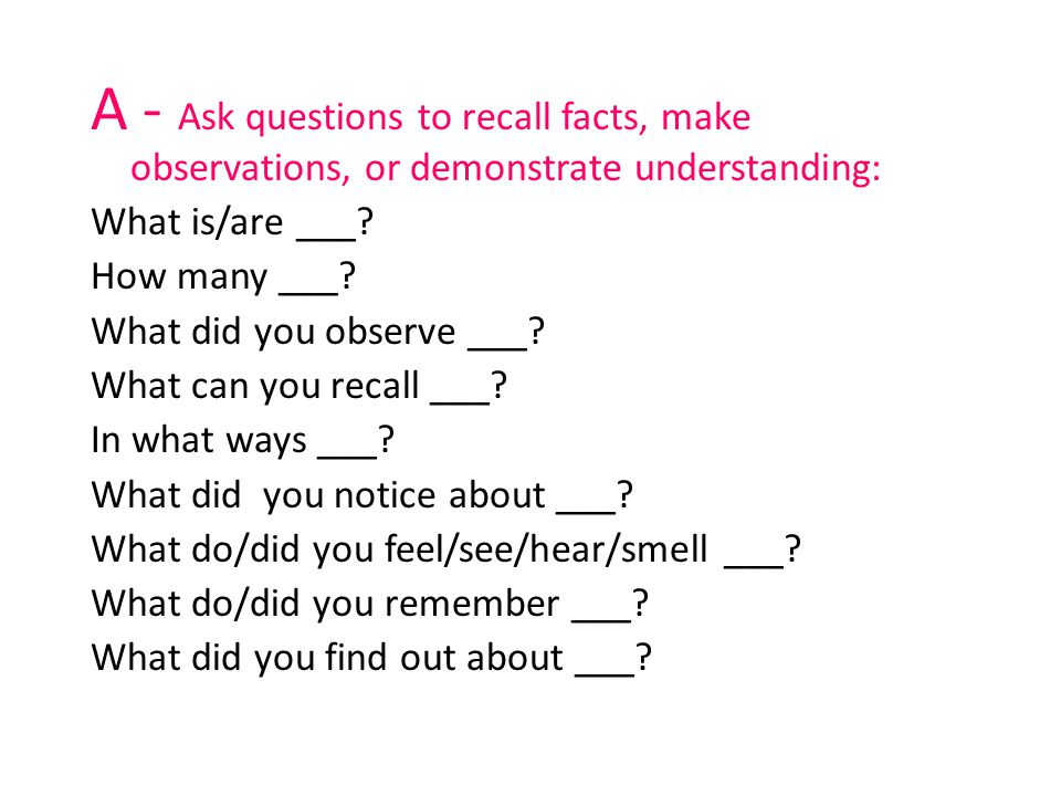 A - Ask questions to recall facts, make observations, or demonstrate understanding: What is/are ___? How many ___? What did you observe ___? What can