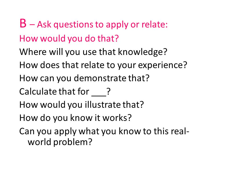 B – Ask questions to apply or relate: How would you do that? Where will you use that knowledge? How does that relate to your experience? How can you d