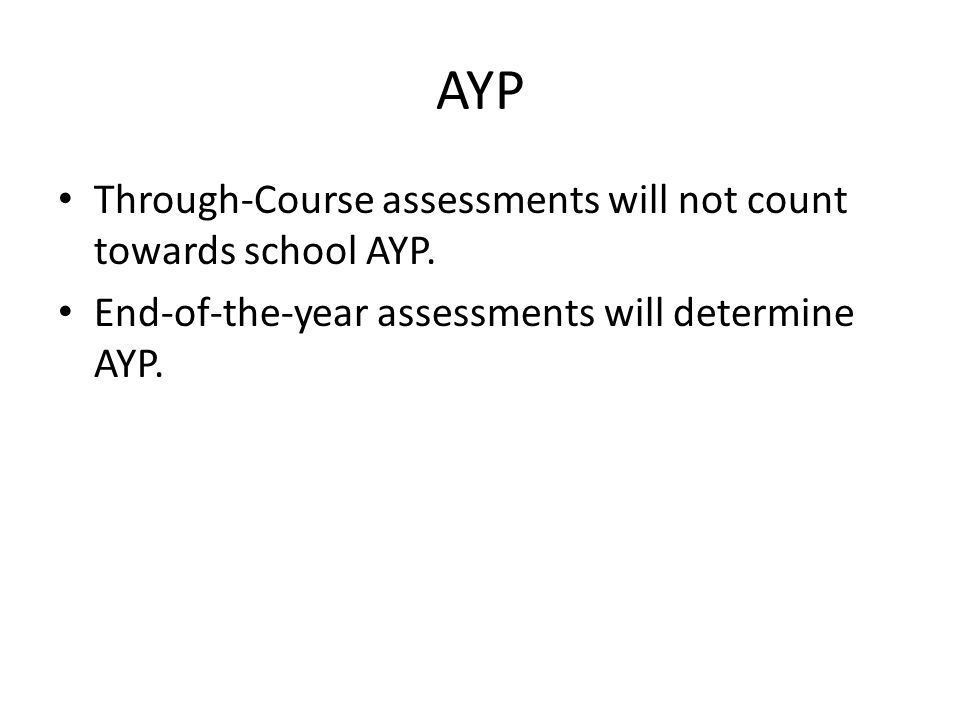 AYP Through-Course assessments will not count towards school AYP. End-of-the-year assessments will determine AYP.