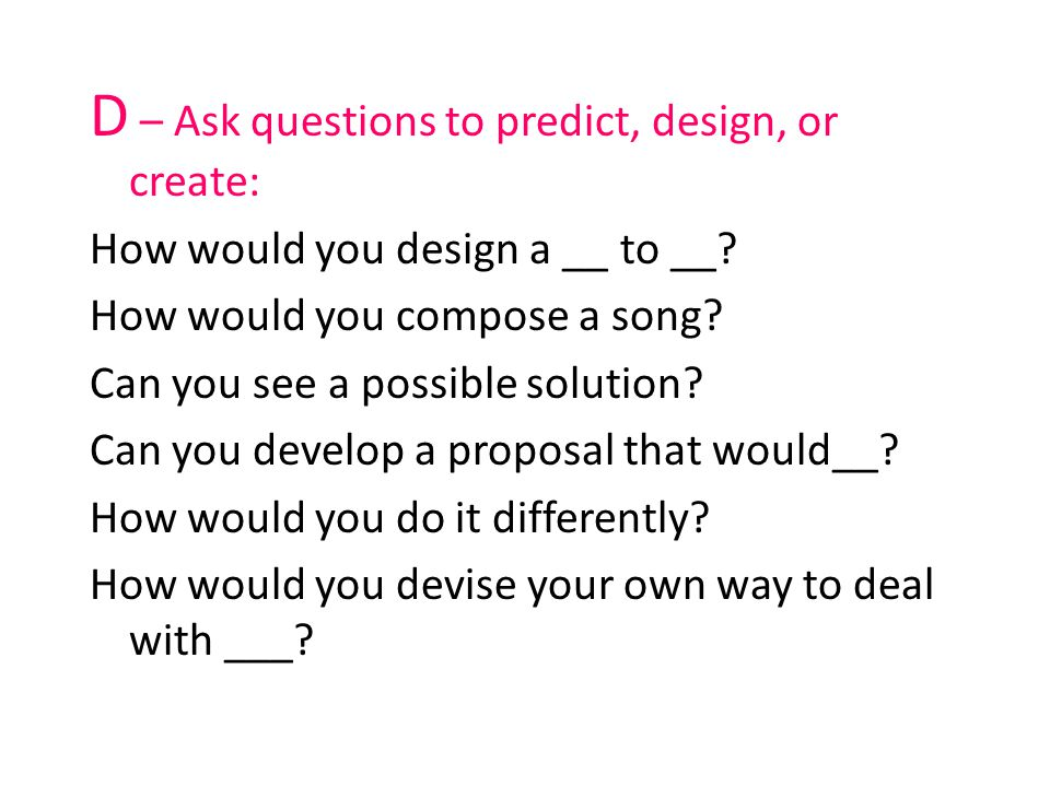 D – Ask questions to predict, design, or create: How would you design a __ to __? How would you compose a song? Can you see a possible solution? Can y