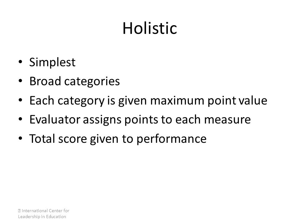 Holistic Simplest Broad categories Each category is given maximum point value Evaluator assigns points to each measure Total score given to performanc