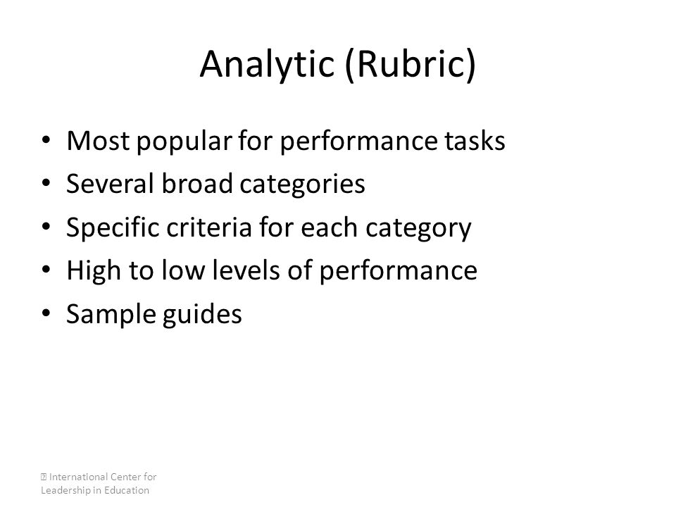 Analytic (Rubric) Most popular for performance tasks Several broad categories Specific criteria for each category High to low levels of performance Sa