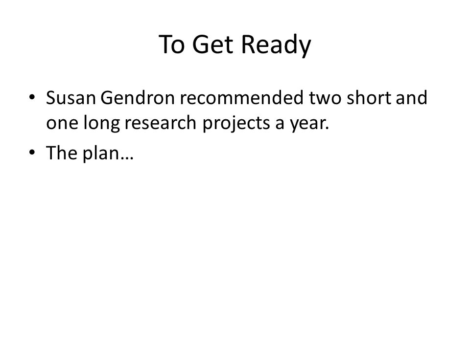 To Get Ready Susan Gendron recommended two short and one long research projects a year. The plan…