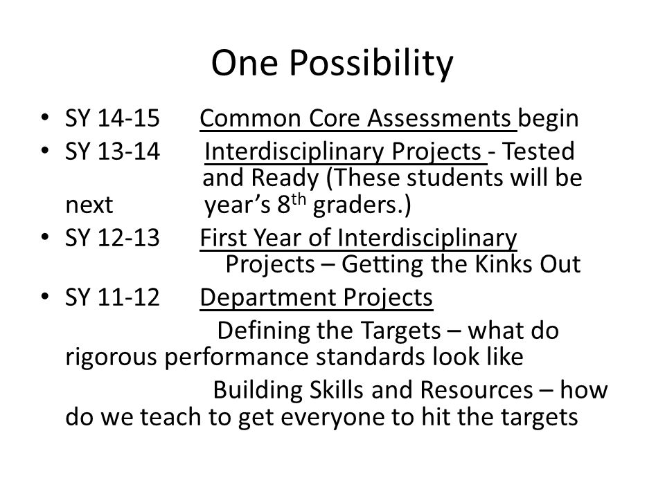 One Possibility SY 14-15 Common Core Assessments begin SY 13-14 Interdisciplinary Projects - Tested and Ready (These students will be next year's 8 th