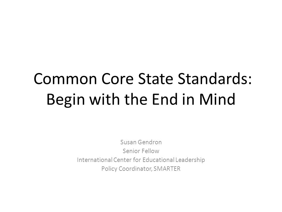 Common Core State Standards: Begin with the End in Mind Susan Gendron Senior Fellow International Center for Educational Leadership Policy Coordinator