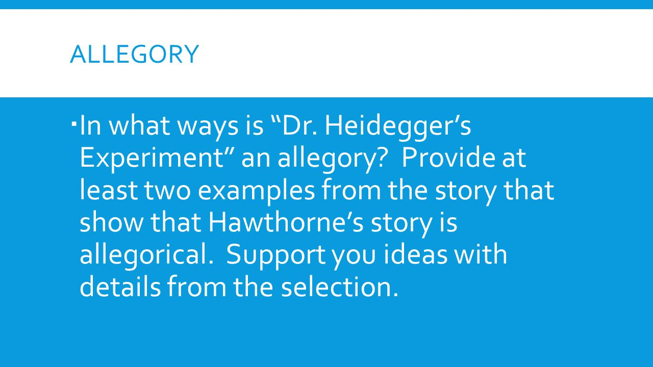 """ALLEGORY  In what ways is """"Dr. Heidegger's Experiment"""" an allegory? Provide at least two examples from the story that show that Hawthorne's story is"""