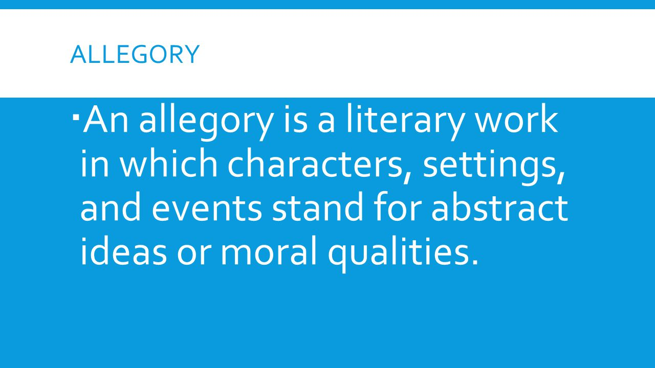 ALLEGORY  An allegory is a literary work in which characters, settings, and events stand for abstract ideas or moral qualities.