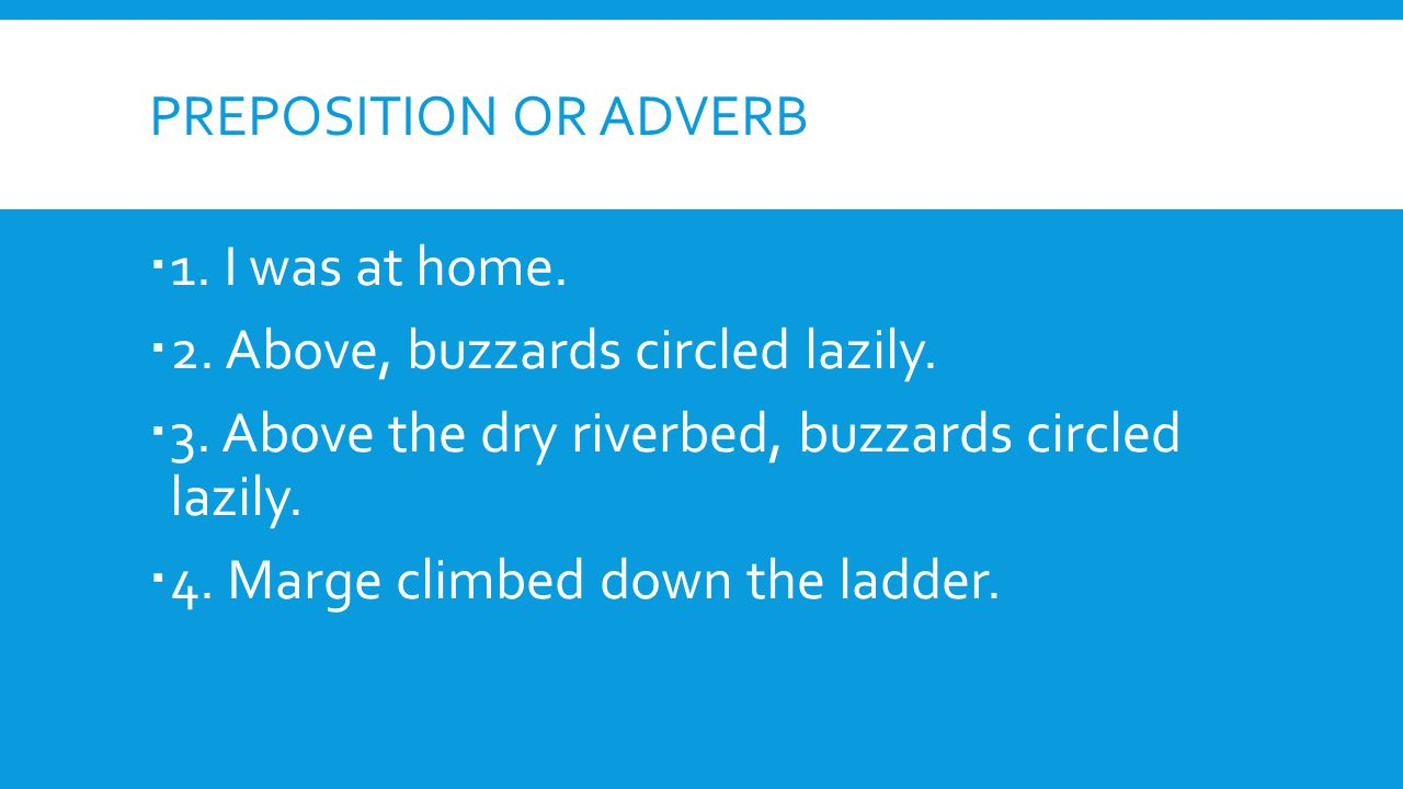 PREPOSITION OR ADVERB  1. I was at home.  2. Above, buzzards circled lazily.  3. Above the dry riverbed, buzzards circled lazily.  4. Marge climbe