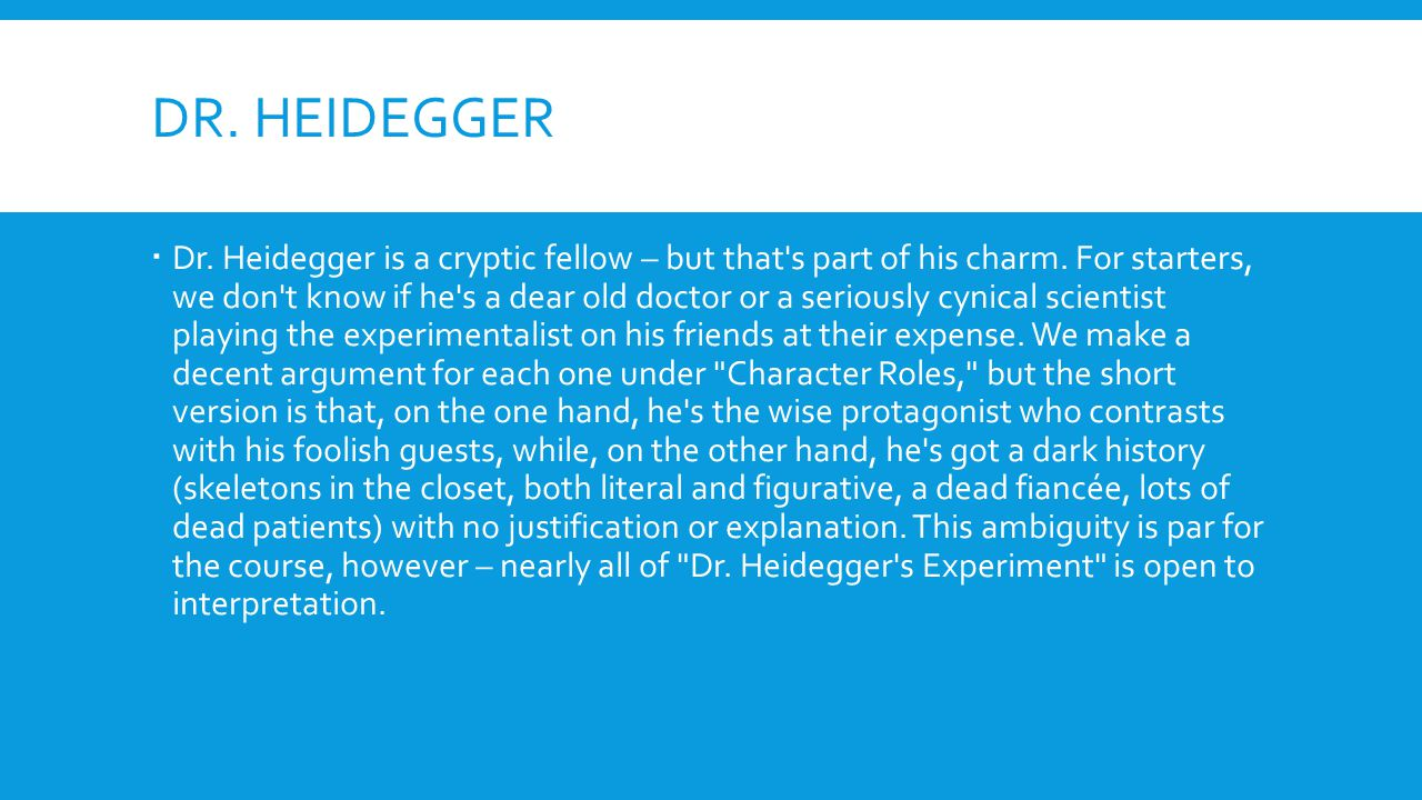 DR. HEIDEGGER  Dr. Heidegger is a cryptic fellow – but that's part of his charm. For starters, we don't know if he's a dear old doctor or a seriously
