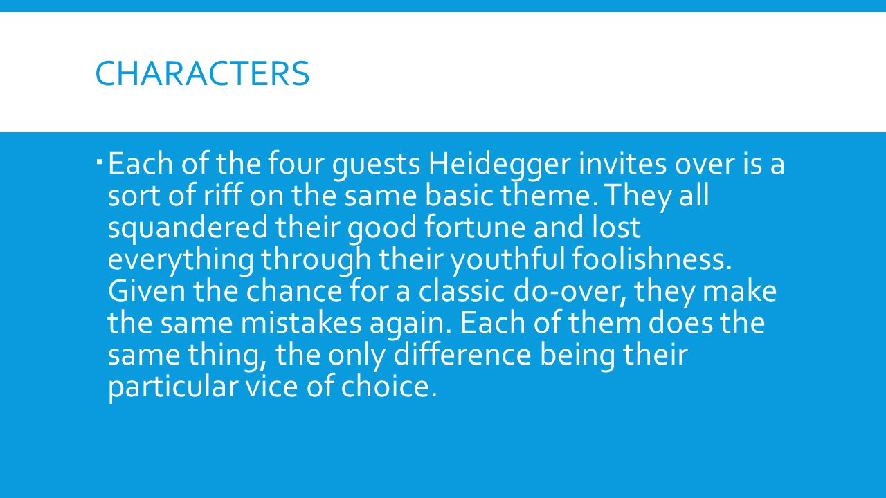 CHARACTERS  Each of the four guests Heidegger invites over is a sort of riff on the same basic theme. They all squandered their good fortune and lost