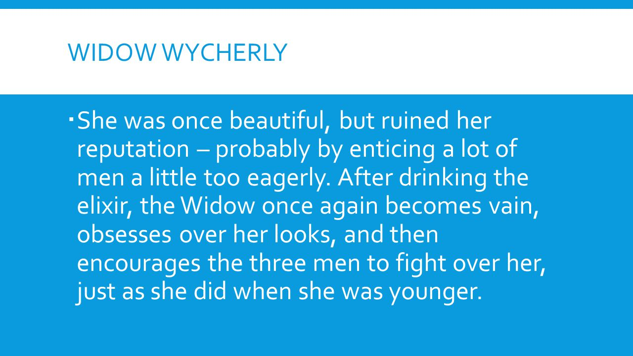 WIDOW WYCHERLY  She was once beautiful, but ruined her reputation – probably by enticing a lot of men a little too eagerly. After drinking the elixir