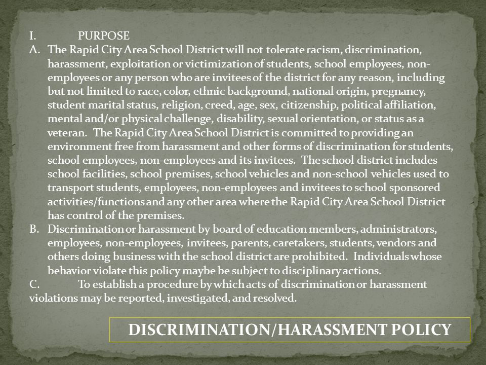 DISCRIMINATION/HARASSMENT POLICY I.PURPOSE A.The Rapid City Area School District will not tolerate racism, discrimination, harassment, exploitation or victimization of students, school employees, non- employees or any person who are invitees of the district for any reason, including but not limited to race, color, ethnic background, national origin, pregnancy, student marital status, religion, creed, age, sex, citizenship, political affiliation, mental and/or physical challenge, disability, sexual orientation, or status as a veteran.
