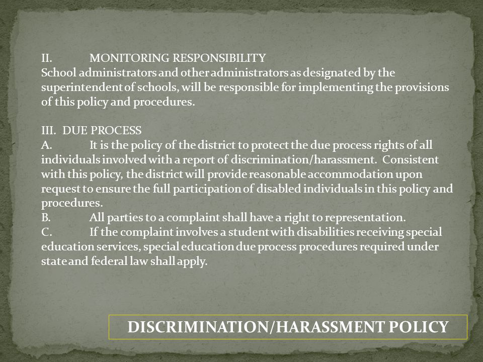DISCRIMINATION/HARASSMENT POLICY IV.CONFIDENTIALITY A.It is the district's intent to keep the information brought forward in a complaint confidential and limited to those directly involved with the complaint.