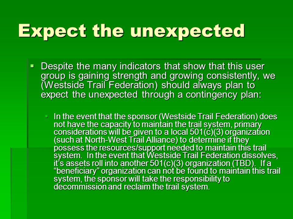 Expect the unexpected  Despite the many indicators that show that this user group is gaining strength and growing consistently, we (Westside Trail Federation) should always plan to expect the unexpected through a contingency plan:  In the event that the sponsor (Westside Trail Federation) does not have the capacity to maintain the trail system, primary considerations will be given to a local 501(c)(3) organization (such at North-West Trail Alliance) to determine if they possess the resources/support needed to maintain this trail system.