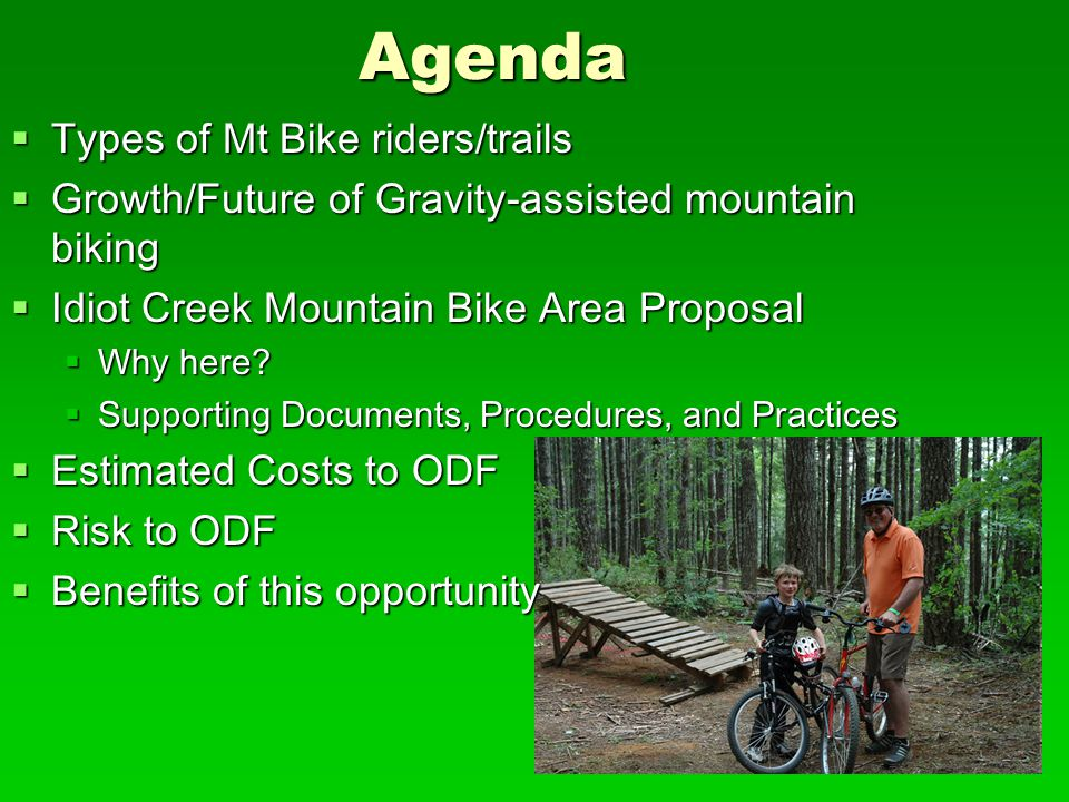 Agenda  Types of Mt Bike riders/trails  Growth/Future of Gravity-assisted mountain biking  Idiot Creek Mountain Bike Area Proposal  Why here.