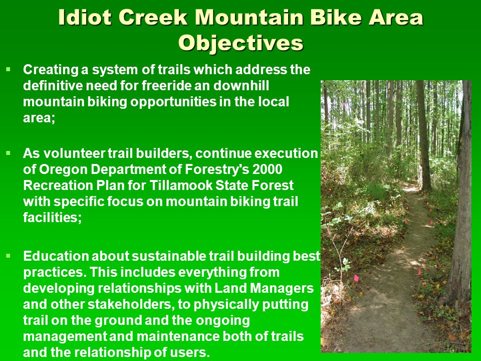 Idiot Creek Mountain Bike Area Objectives   Creating a system of trails which address the definitive need for freeride an downhill mountain biking opportunities in the local area;   As volunteer trail builders, continue execution of Oregon Department of Forestry s 2000 Recreation Plan for Tillamook State Forest with specific focus on mountain biking trail facilities;   Education about sustainable trail building best practices.