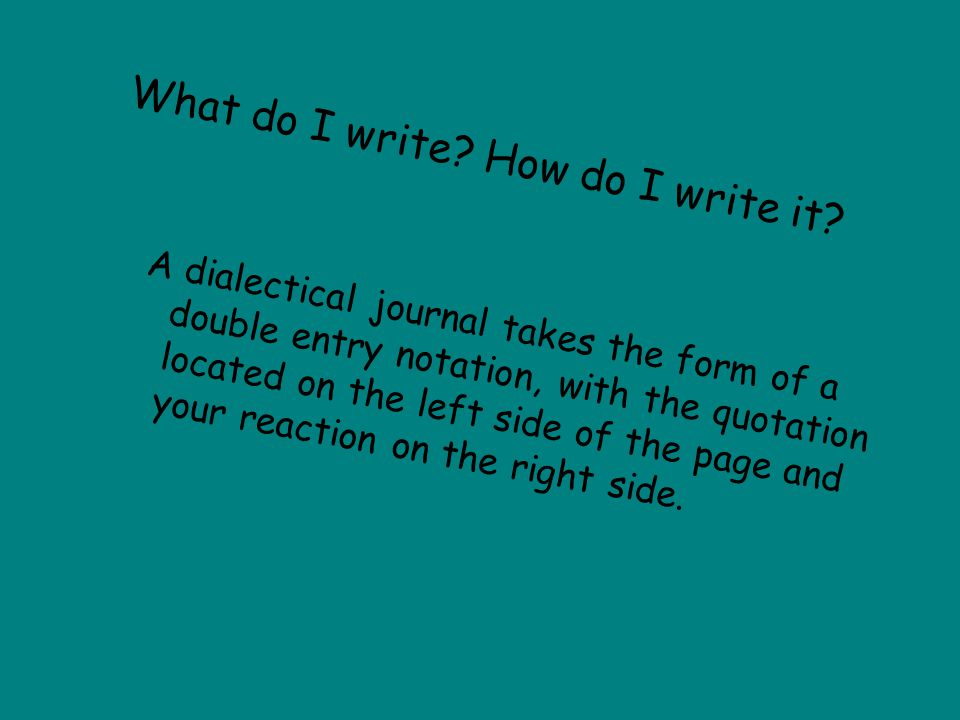 What do I write? How do I write it? A dialectical journal takes the form of a double entry notation, with the quotation located on the left side of th