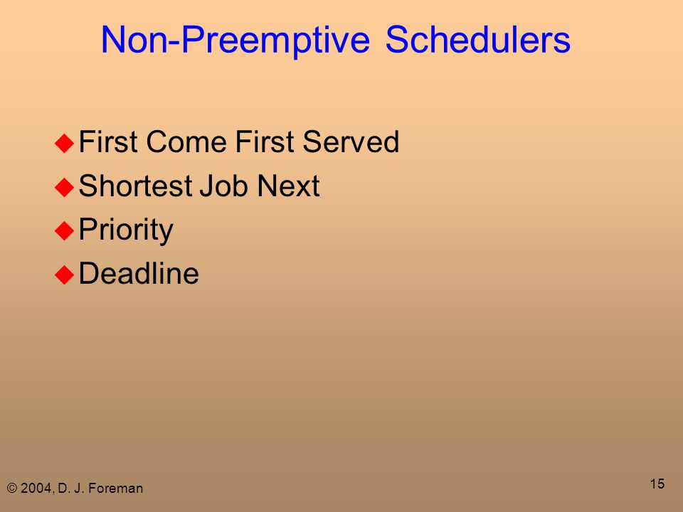 © 2004, D. J. Foreman 15 Non-Preemptive Schedulers  First Come First Served  Shortest Job Next  Priority  Deadline