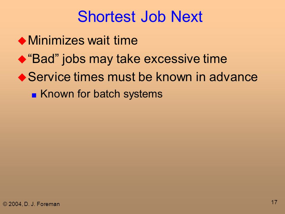 "© 2004, D. J. Foreman 17 Shortest Job Next  Minimizes wait time  ""Bad"" jobs may take excessive time  Service times must be known in advance ■ Known"