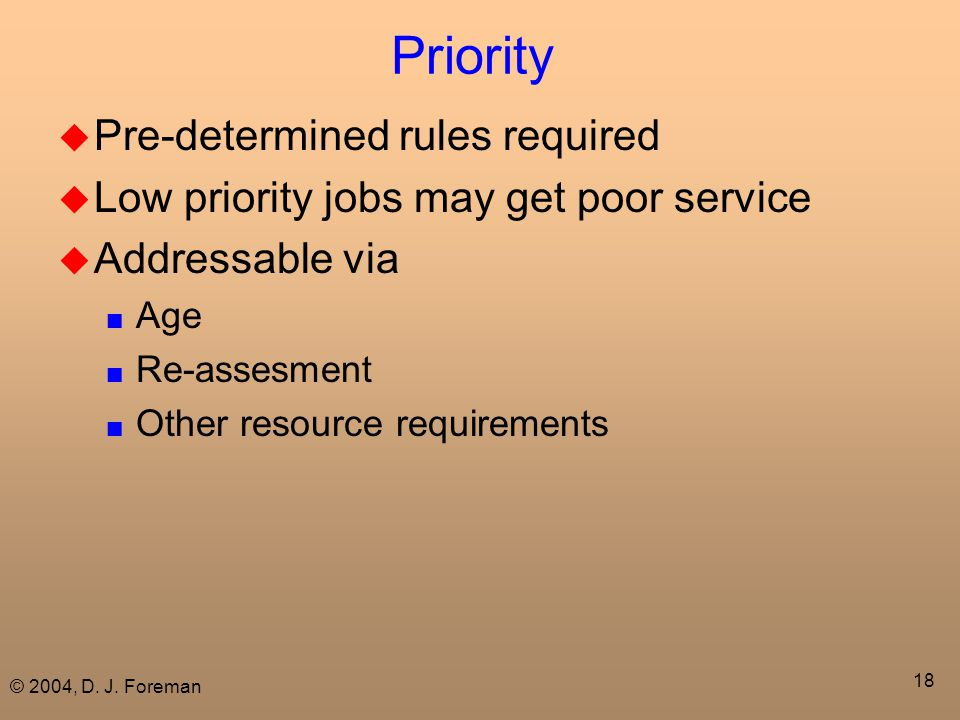 © 2004, D. J. Foreman 18 Priority  Pre-determined rules required  Low priority jobs may get poor service  Addressable via ■ Age ■ Re-assesment ■ Ot