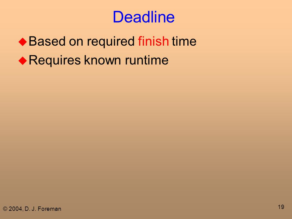 © 2004, D. J. Foreman 19 Deadline  Based on required finish time  Requires known runtime