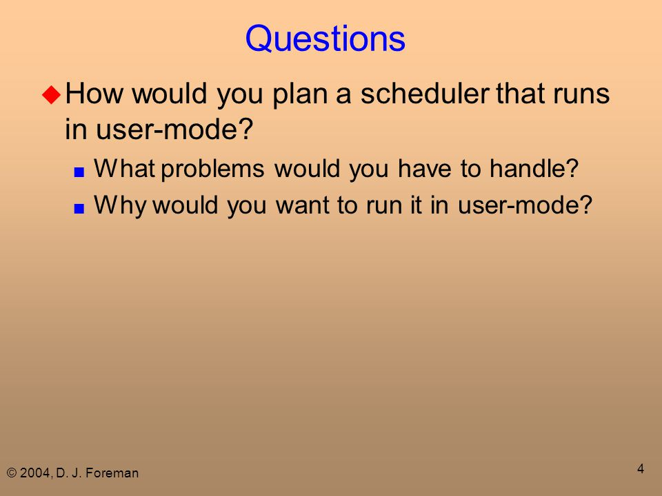 © 2004, D. J. Foreman 4 Questions  How would you plan a scheduler that runs in user-mode? ■ What problems would you have to handle? ■ Why would you w