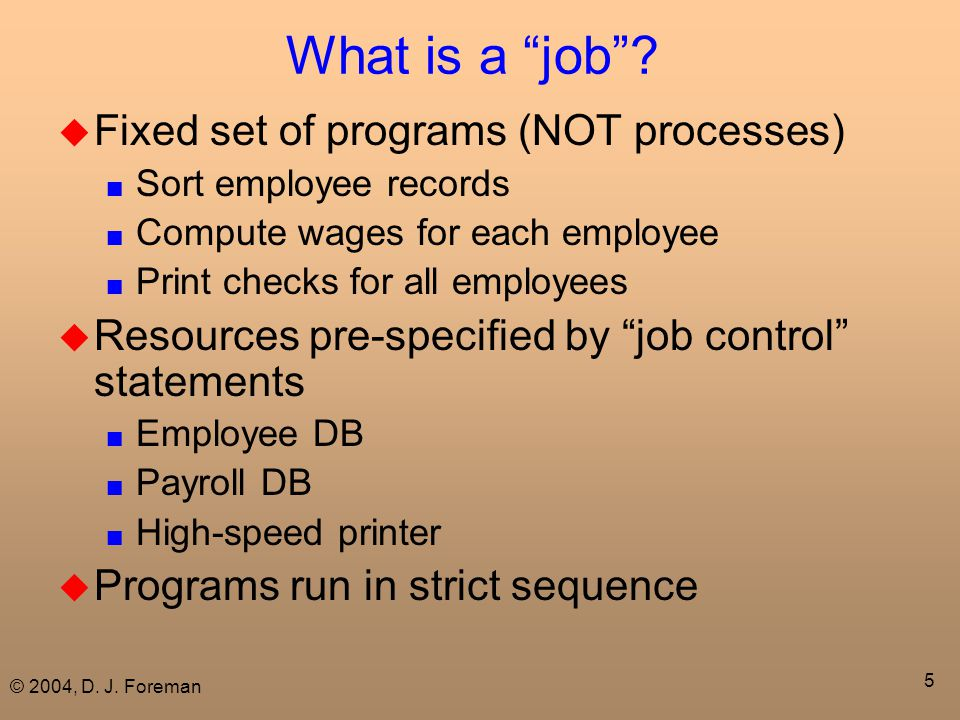 "© 2004, D. J. Foreman 5 What is a ""job""?  Fixed set of programs (NOT processes) ■ Sort employee records ■ Compute wages for each employee ■ Print che"