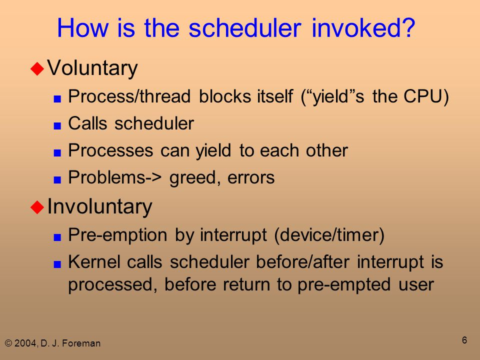 "© 2004, D. J. Foreman 6 How is the scheduler invoked?  Voluntary ■ Process/thread blocks itself (""yield""s the CPU) ■ Calls scheduler ■ Processes can"