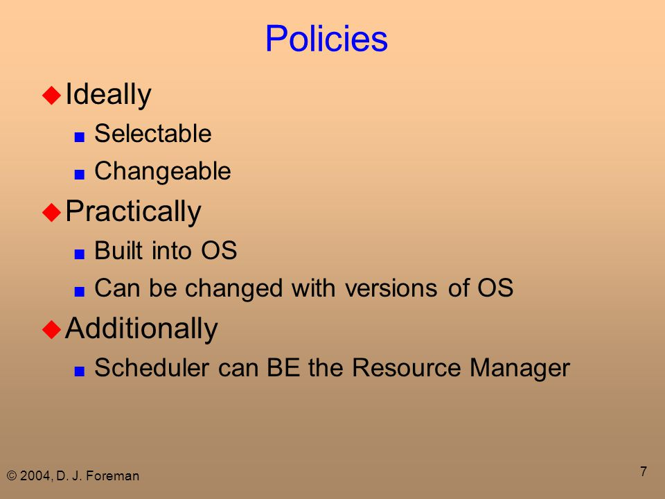 © 2004, D. J. Foreman 7 Policies  Ideally ■ Selectable ■ Changeable  Practically ■ Built into OS ■ Can be changed with versions of OS  Additionally