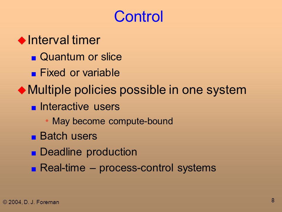 © 2004, D. J. Foreman 8 Control  Interval timer ■ Quantum or slice ■ Fixed or variable  Multiple policies possible in one system ■ Interactive users