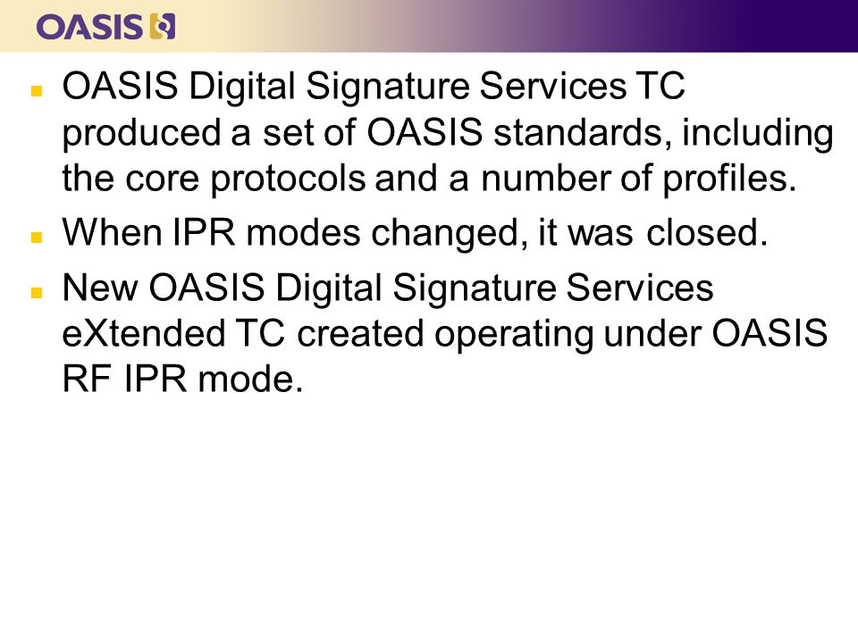 n OASIS Digital Signature Services TC produced a set of OASIS standards, including the core protocols and a number of profiles.
