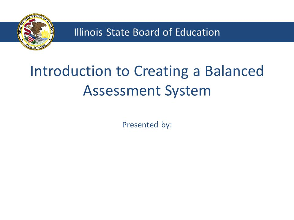 Introduction to Creating a Balanced Assessment System Presented by: Illinois State Board of Education