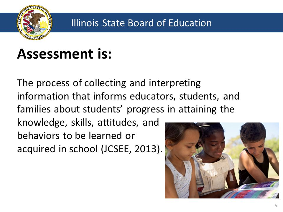 Assessment is: The process of collecting and interpreting information that informs educators, students, and families about students' progress in attaining the knowledge, skills, attitudes, and behaviors to be learned or acquired in school (JCSEE, 2013).