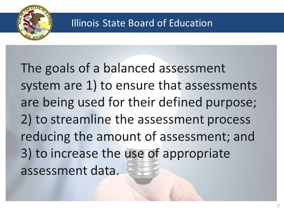 Illinois State Board of Education The goals of a balanced assessment system are 1) to ensure that assessments are being used for their defined purpose; 2) to streamline the assessment process reducing the amount of assessment; and 3) to increase the use of appropriate assessment data.